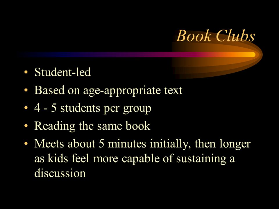 Book Clubs Student-led Based on age-appropriate text 4 - 5 students per group Reading the same book Meets about 5 minutes initially, then longer as kids feel more capable of sustaining a discussion