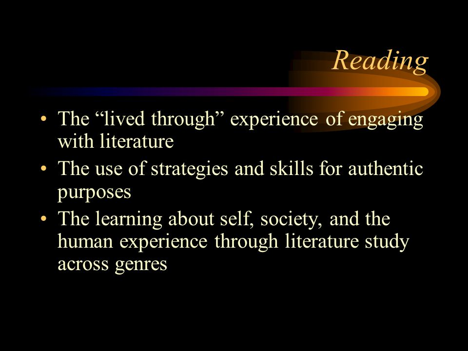 Reading The lived through experience of engaging with literature The use of strategies and skills for authentic purposes The learning about self, society, and the human experience through literature study across genres