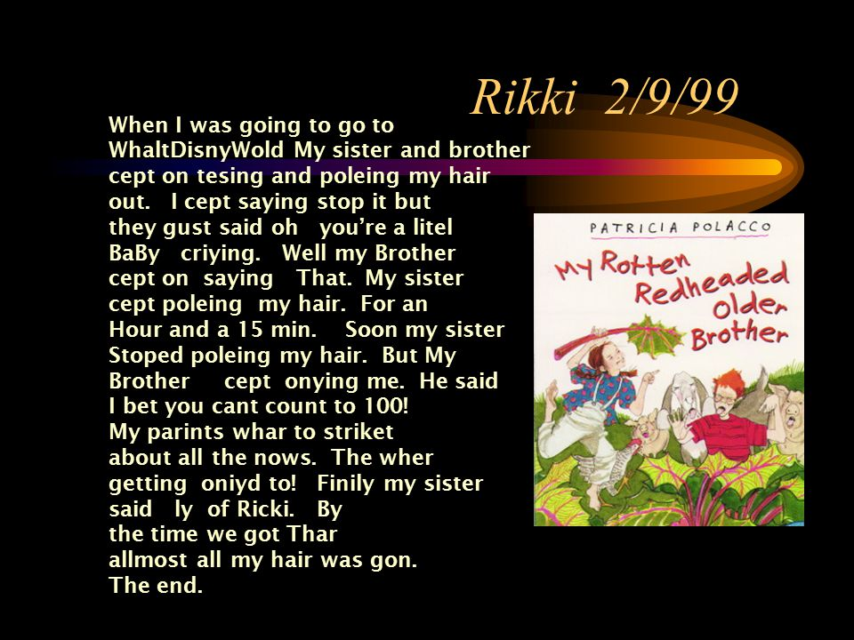 Rikki 2/9/99 When I was going to go to WhaltDisnyWold My sister and brother cept on tesing and poleing my hair out.