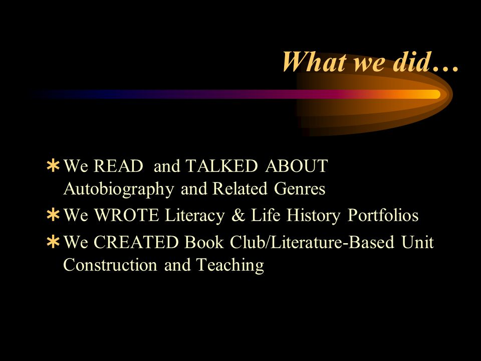 What we did…  We READ and TALKED ABOUT Autobiography and Related Genres  We WROTE Literacy & Life History Portfolios  We CREATED Book Club/Literature-Based Unit Construction and Teaching