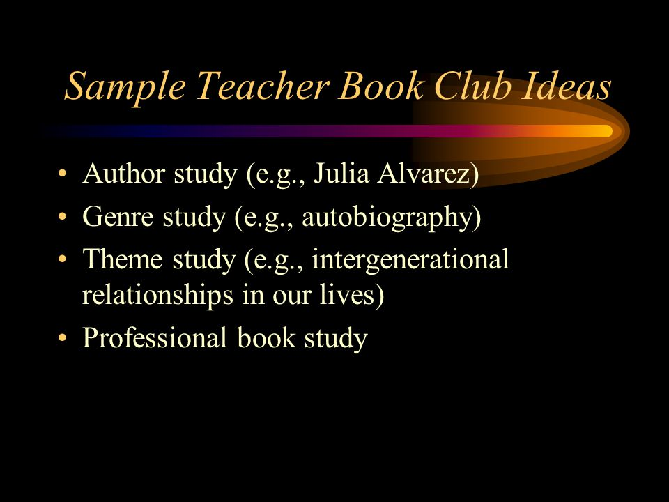 Sample Teacher Book Club Ideas Author study (e.g., Julia Alvarez) Genre study (e.g., autobiography) Theme study (e.g., intergenerational relationships in our lives) Professional book study