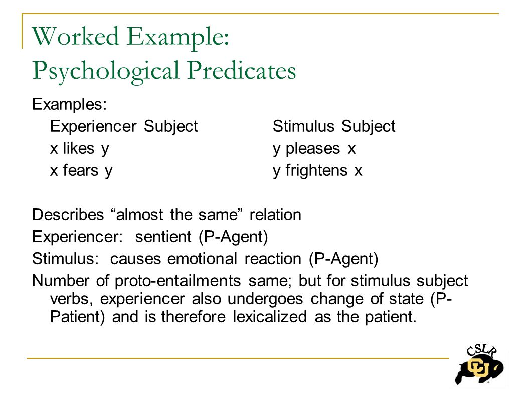 Worked Example: Psychological Predicates Examples: Experiencer SubjectStimulus Subject x likes yy pleases x x fears yy frightens x Describes almost the same relation Experiencer: sentient (P-Agent) Stimulus: causes emotional reaction (P-Agent) Number of proto-entailments same; but for stimulus subject verbs, experiencer also undergoes change of state (P- Patient) and is therefore lexicalized as the patient.