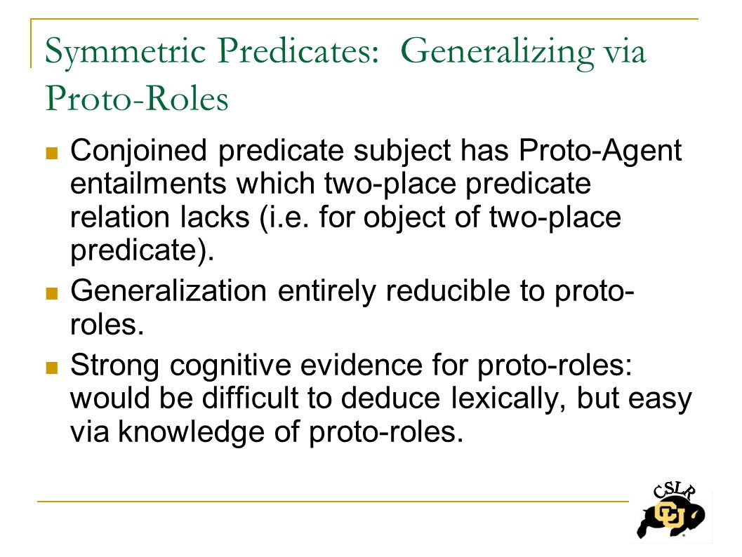 Symmetric Predicates: Generalizing via Proto-Roles Conjoined predicate subject has Proto-Agent entailments which two-place predicate relation lacks (i.e.