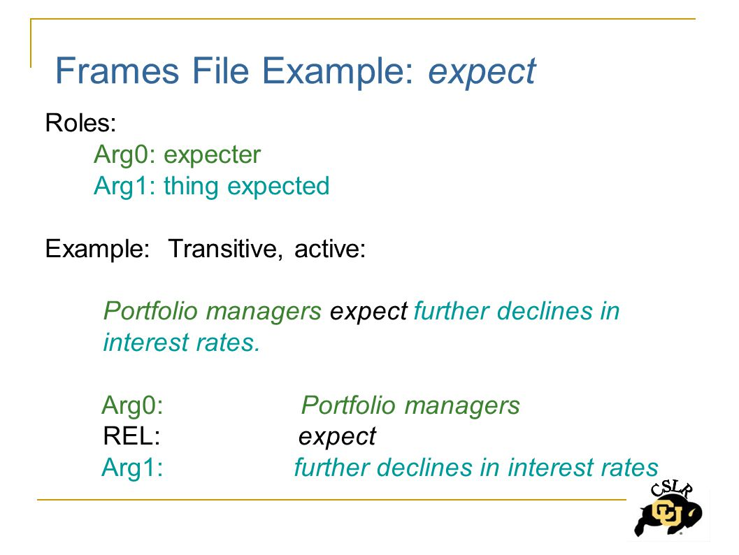 Frames File Example: expect Roles: Arg0: expecter Arg1: thing expected Example: Transitive, active: Portfolio managers expect further declines in interest rates.