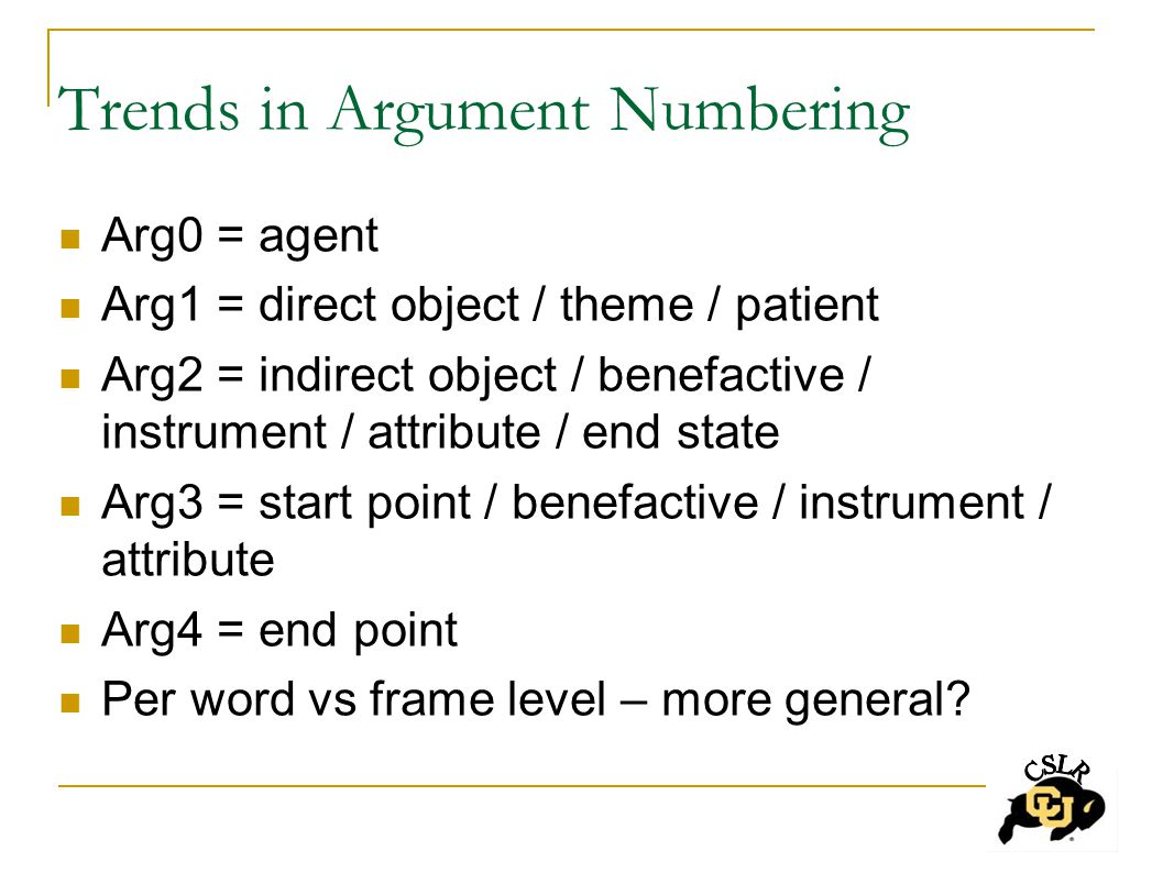 Trends in Argument Numbering Arg0 = agent Arg1 = direct object / theme / patient Arg2 = indirect object / benefactive / instrument / attribute / end state Arg3 = start point / benefactive / instrument / attribute Arg4 = end point Per word vs frame level – more general