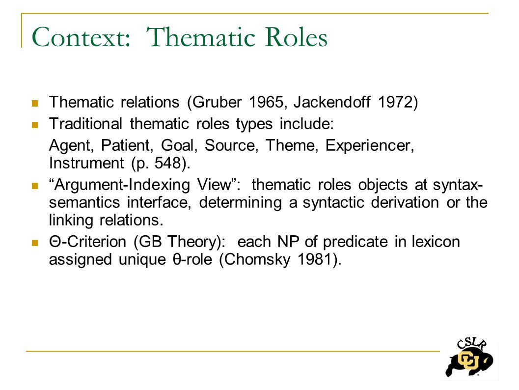 Context: Thematic Roles Thematic relations (Gruber 1965, Jackendoff 1972) Traditional thematic roles types include: Agent, Patient, Goal, Source, Theme, Experiencer, Instrument (p.