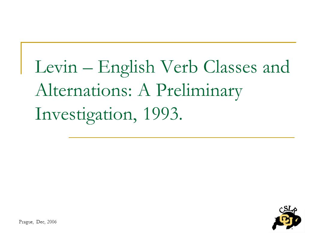 Prague, Dec, 2006 Levin – English Verb Classes and Alternations: A Preliminary Investigation, 1993.