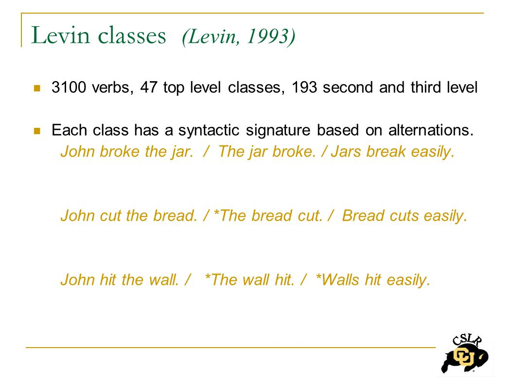 Levin classes (Levin, 1993) 3100 verbs, 47 top level classes, 193 second and third level Each class has a syntactic signature based on alternations.