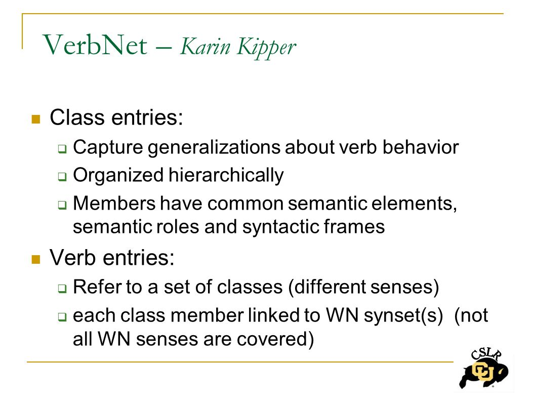 VerbNet – Karin Kipper Class entries:  Capture generalizations about verb behavior  Organized hierarchically  Members have common semantic elements, semantic roles and syntactic frames Verb entries:  Refer to a set of classes (different senses)  each class member linked to WN synset(s) (not all WN senses are covered)