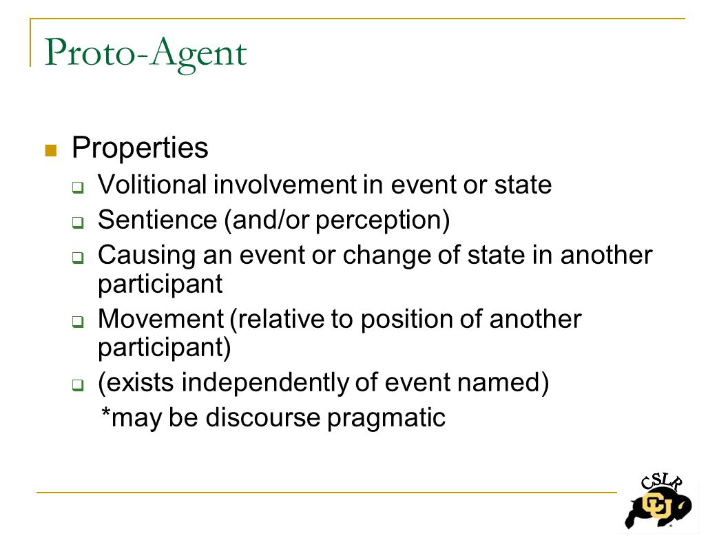 Proto-Agent Properties  Volitional involvement in event or state  Sentience (and/or perception)  Causing an event or change of state in another participant  Movement (relative to position of another participant)  (exists independently of event named) *may be discourse pragmatic