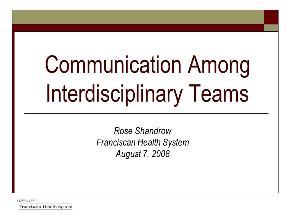 Communication Among Interdisciplinary Teams Rose Shandrow Franciscan Health System August 7, 2008
