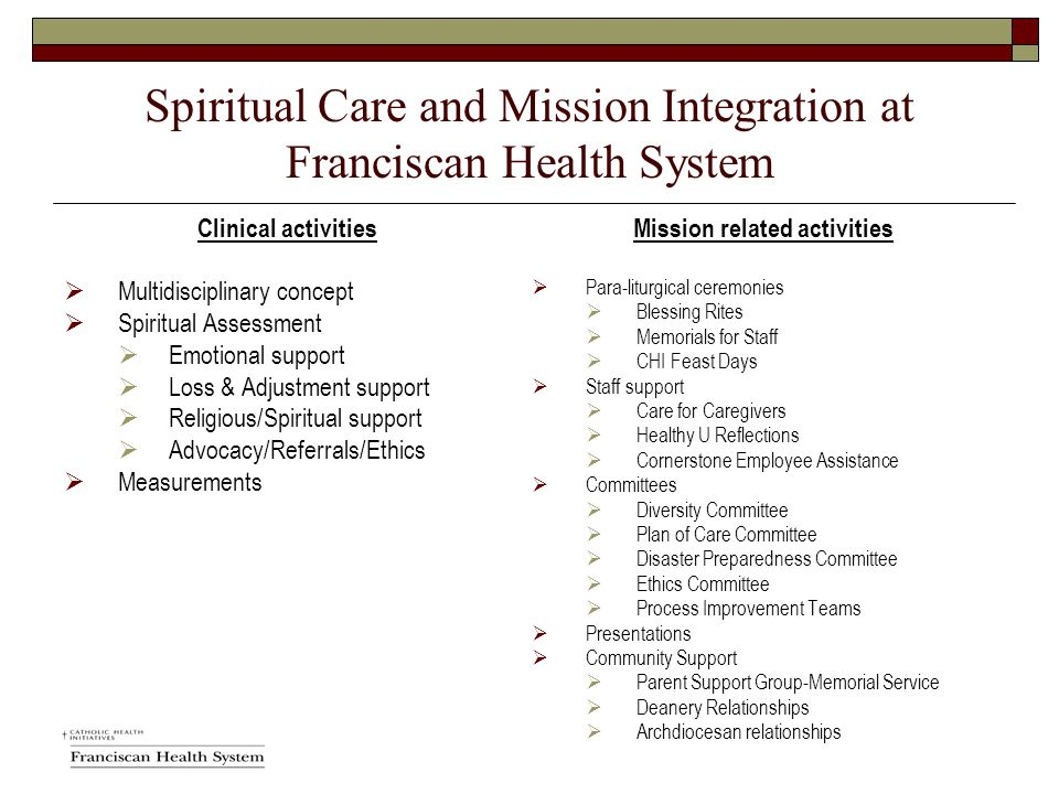 Spiritual Care and Mission Integration at Franciscan Health System Clinical activities  Multidisciplinary concept  Spiritual Assessment  Emotional support  Loss & Adjustment support  Religious/Spiritual support  Advocacy/Referrals/Ethics  Measurements Mission related activities  Para-liturgical ceremonies  Blessing Rites  Memorials for Staff  CHI Feast Days  Staff support  Care for Caregivers  Healthy U Reflections  Cornerstone Employee Assistance  Committees  Diversity Committee  Plan of Care Committee  Disaster Preparedness Committee  Ethics Committee  Process Improvement Teams  Presentations  Community Support  Parent Support Group-Memorial Service  Deanery Relationships  Archdiocesan relationships