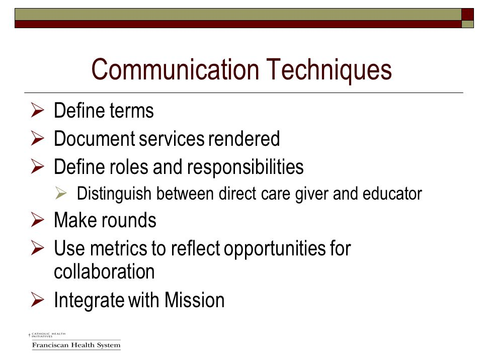 Communication Techniques  Define terms  Document services rendered  Define roles and responsibilities  Distinguish between direct care giver and educator  Make rounds  Use metrics to reflect opportunities for collaboration  Integrate with Mission