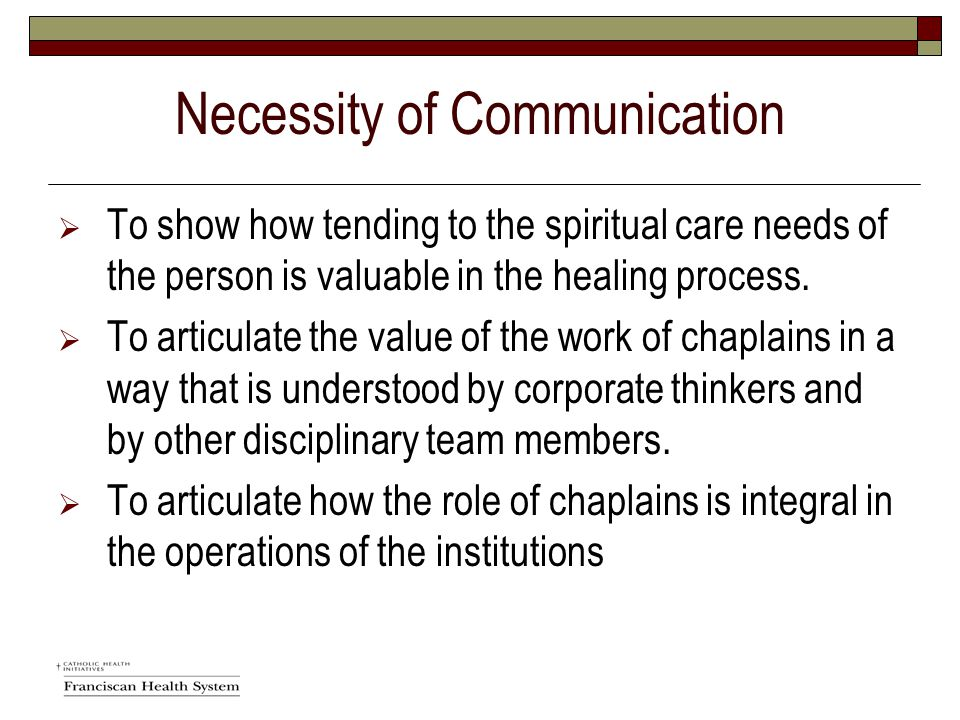 Necessity of Communication  To show how tending to the spiritual care needs of the person is valuable in the healing process.