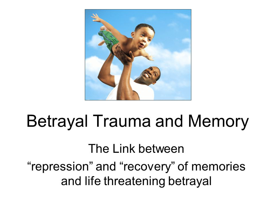 Betrayal Trauma and Memory The Link between repression and recovery of memories and life threatening betrayal