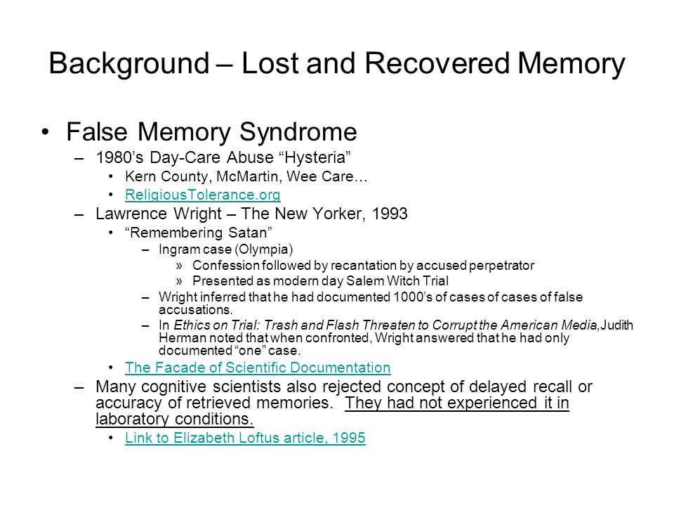 Background – Lost and Recovered Memory False Memory Syndrome –1980's Day-Care Abuse Hysteria Kern County, McMartin, Wee Care… ReligiousTolerance.org –Lawrence Wright – The New Yorker, 1993 Remembering Satan –Ingram case (Olympia) »Confession followed by recantation by accused perpetrator »Presented as modern day Salem Witch Trial –Wright inferred that he had documented 1000's of cases of cases of false accusations.