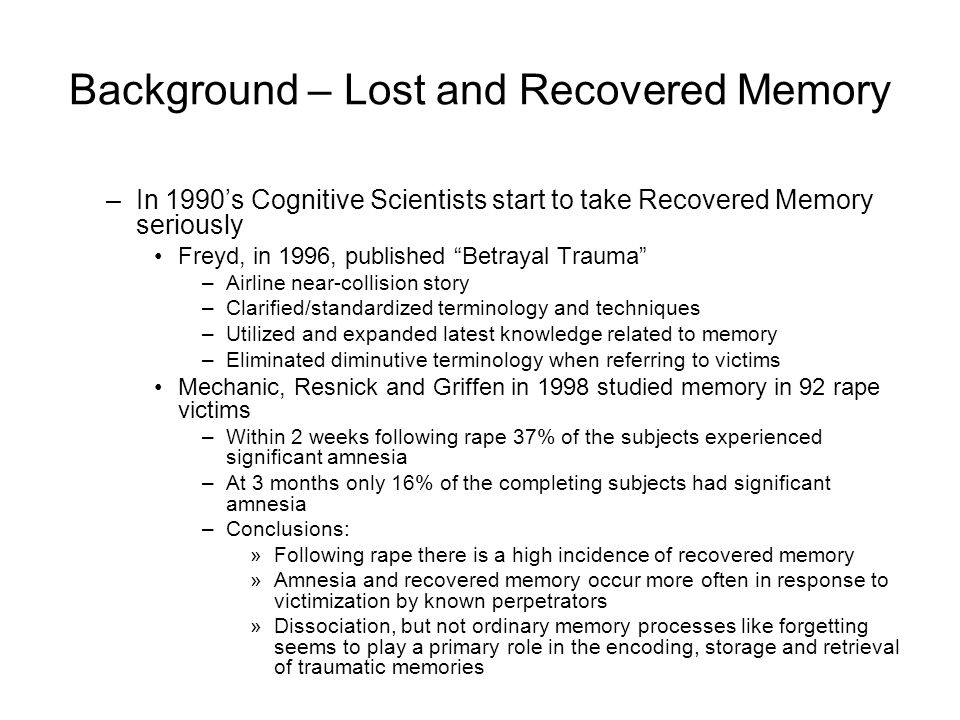 Background – Lost and Recovered Memory –In 1990's Cognitive Scientists start to take Recovered Memory seriously Freyd, in 1996, published Betrayal Trauma –Airline near-collision story –Clarified/standardized terminology and techniques –Utilized and expanded latest knowledge related to memory –Eliminated diminutive terminology when referring to victims Mechanic, Resnick and Griffen in 1998 studied memory in 92 rape victims –Within 2 weeks following rape 37% of the subjects experienced significant amnesia –At 3 months only 16% of the completing subjects had significant amnesia –Conclusions: »Following rape there is a high incidence of recovered memory »Amnesia and recovered memory occur more often in response to victimization by known perpetrators »Dissociation, but not ordinary memory processes like forgetting seems to play a primary role in the encoding, storage and retrieval of traumatic memories