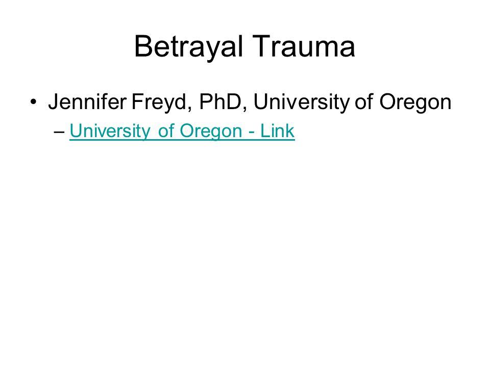 Betrayal Trauma Jennifer Freyd, PhD, University of Oregon –University of Oregon - LinkUniversity of Oregon - Link