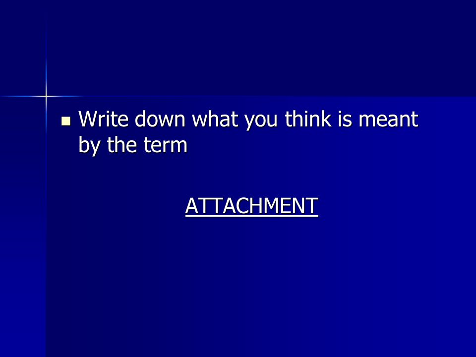 Write down what you think is meant by the term Write down what you think is meant by the termATTACHMENT
