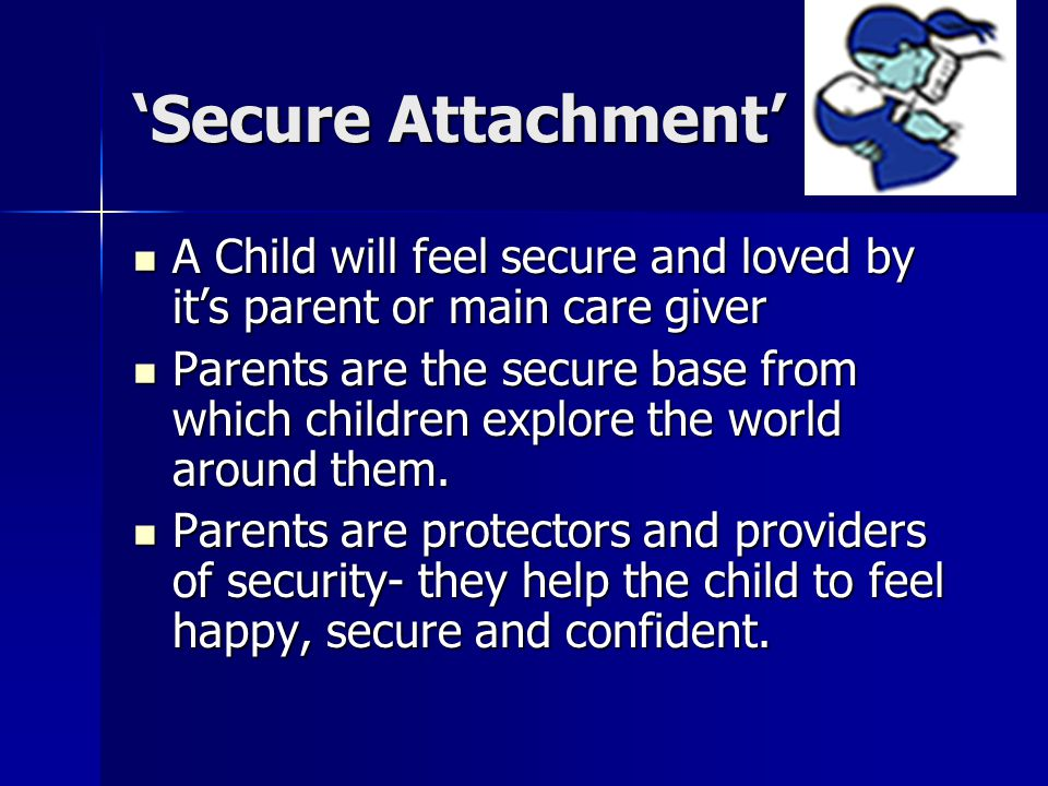 'Secure Attachment' A Child will feel secure and loved by it's parent or main care giver A Child will feel secure and loved by it's parent or main care giver Parents are the secure base from which children explore the world around them.