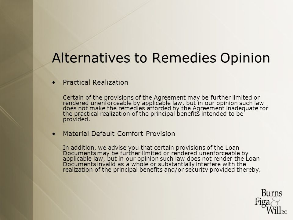 Alternatives to Remedies Opinion Practical Realization Certain of the provisions of the Agreement may be further limited or rendered unenforceable by applicable law, but in our opinion such law does not make the remedies afforded by the Agreement inadequate for the practical realization of the principal benefits intended to be provided.