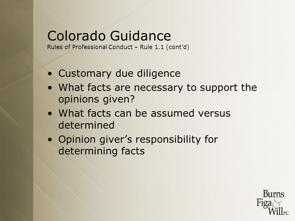 Colorado Guidance Rules of Professional Conduct – Rule 1.1 (cont'd) Customary due diligence What facts are necessary to support the opinions given.