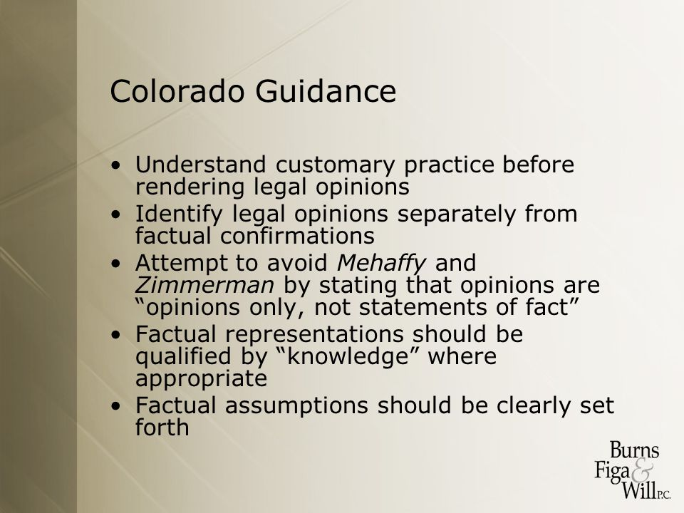 Colorado Guidance Understand customary practice before rendering legal opinions Identify legal opinions separately from factual confirmations Attempt to avoid Mehaffy and Zimmerman by stating that opinions are opinions only, not statements of fact Factual representations should be qualified by knowledge where appropriate Factual assumptions should be clearly set forth