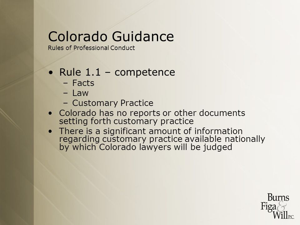 Colorado Guidance Rules of Professional Conduct Rule 1.1 – competence –Facts –Law –Customary Practice Colorado has no reports or other documents setting forth customary practice There is a significant amount of information regarding customary practice available nationally by which Colorado lawyers will be judged