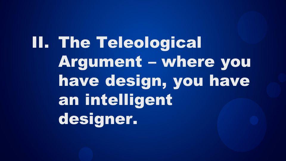II.The Teleological Argument – where you have design, you have an intelligent designer.