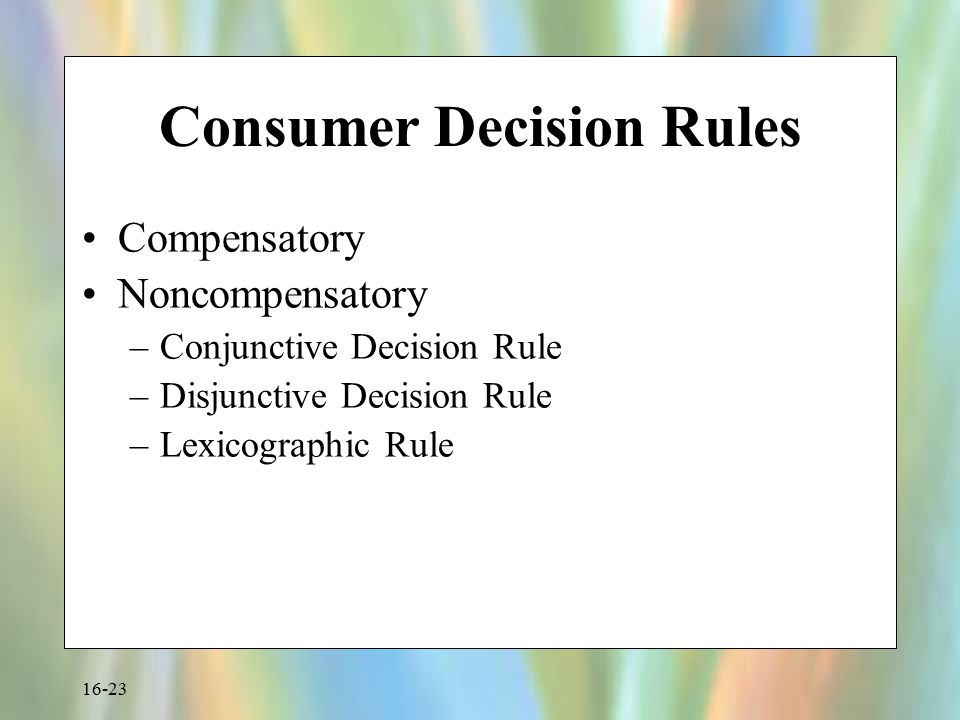 16-23 Consumer Decision Rules Compensatory Noncompensatory –Conjunctive Decision Rule –Disjunctive Decision Rule –Lexicographic Rule