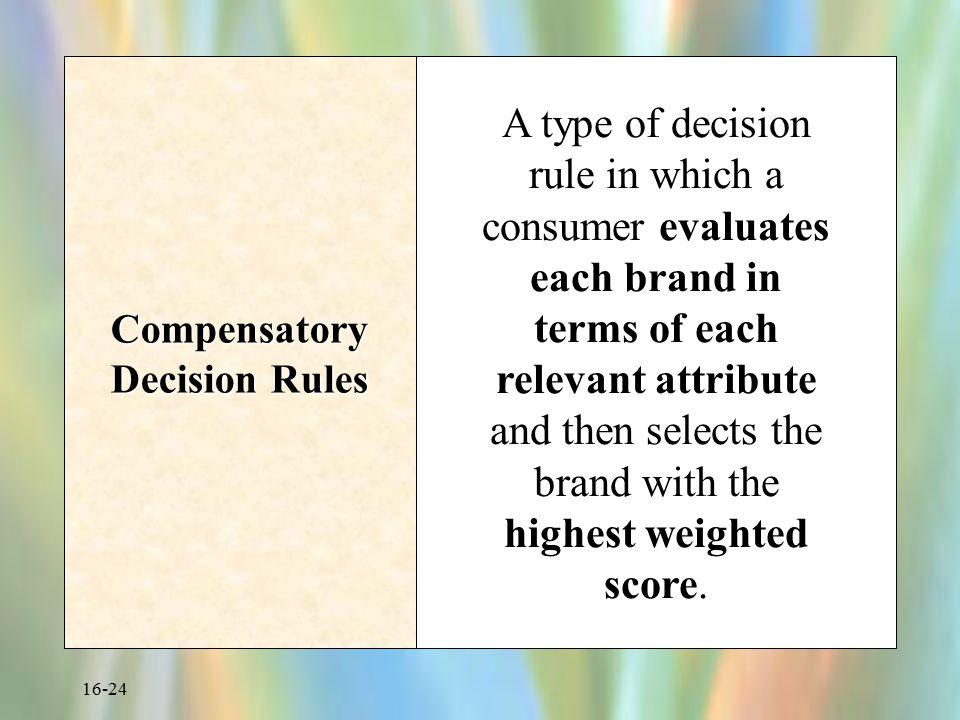 16-24 Compensatory Decision Rules A type of decision rule in which a consumer evaluates each brand in terms of each relevant attribute and then select