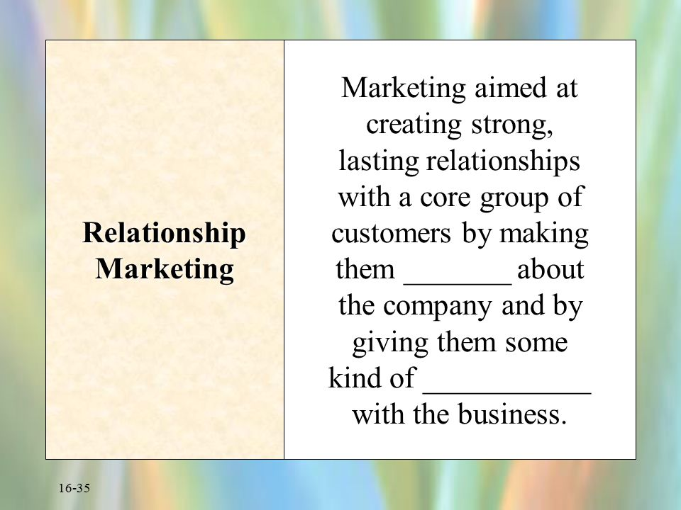 16-35 Relationship Marketing Marketing aimed at creating strong, lasting relationships with a core group of customers by making them _______ about the