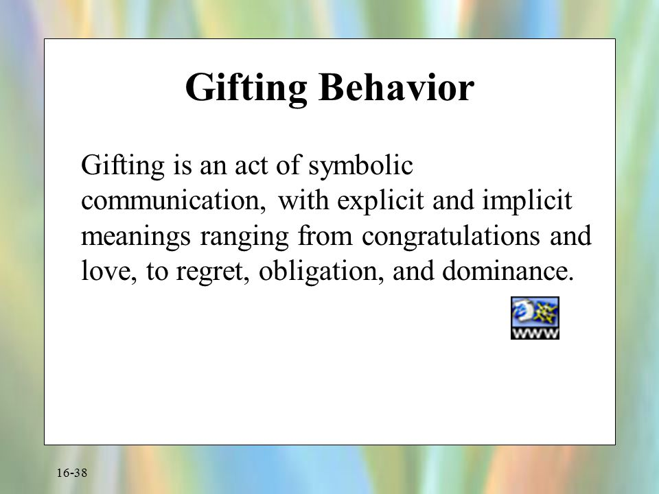 16-38 Gifting Behavior Gifting is an act of symbolic communication, with explicit and implicit meanings ranging from congratulations and love, to regr