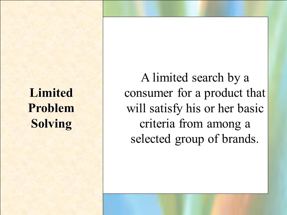 16-4 Limited Problem Solving A limited search by a consumer for a product that will satisfy his or her basic criteria from among a selected group of b