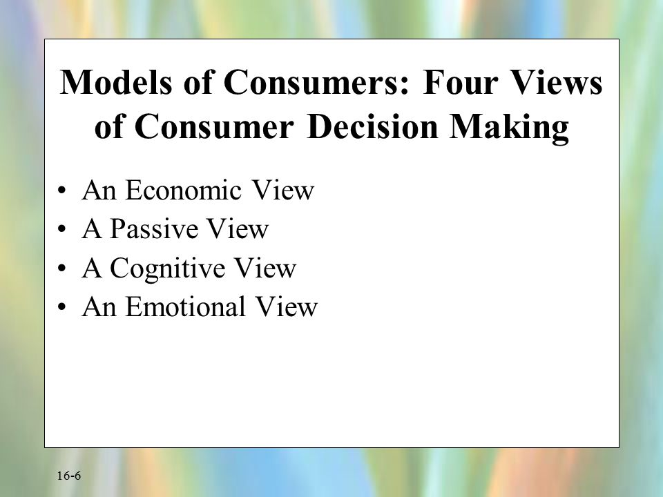 16-6 Models of Consumers: Four Views of Consumer Decision Making An Economic View A Passive View A Cognitive View An Emotional View
