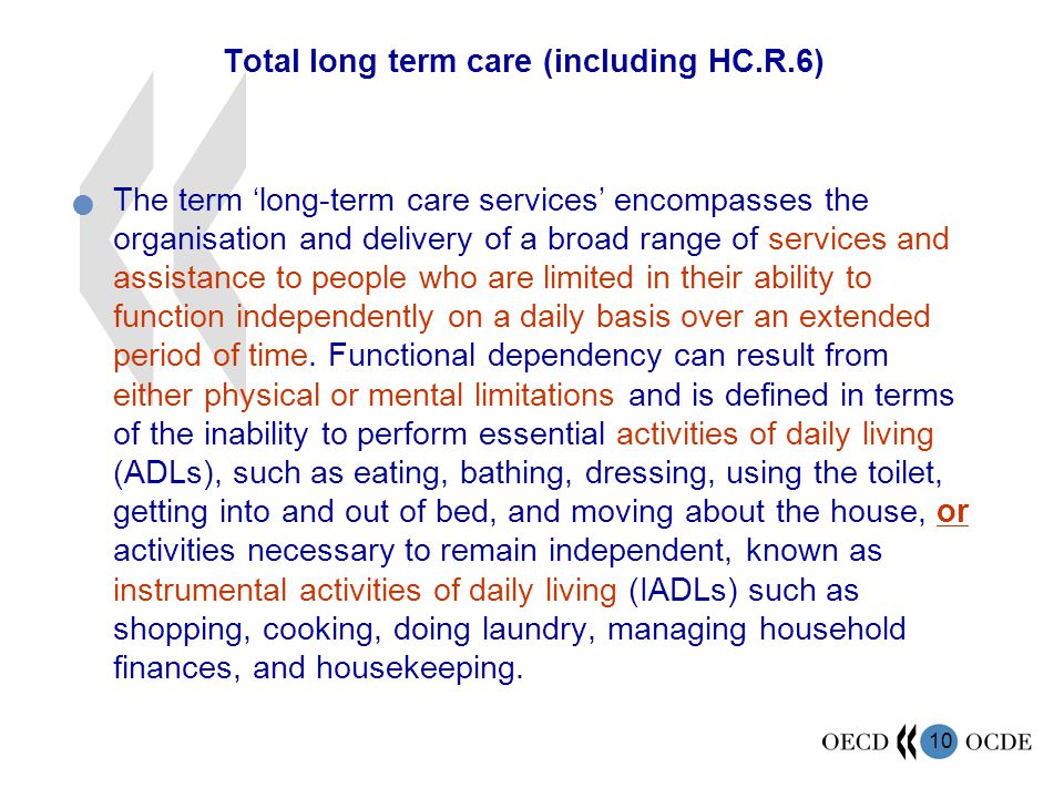 10 Total long term care (including HC.R.6) The term 'long-term care services' encompasses the organisation and delivery of a broad range of services and assistance to people who are limited in their ability to function independently on a daily basis over an extended period of time.