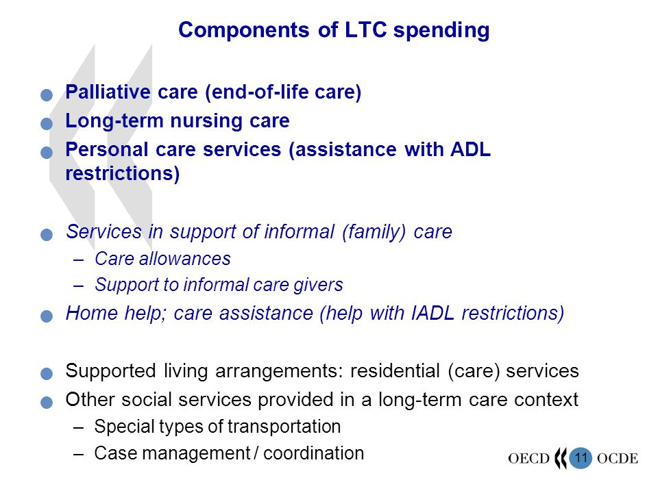 11 Components of LTC spending Palliative care (end-of-life care) Long-term nursing care Personal care services (assistance with ADL restrictions) Services in support of informal (family) care –Care allowances –Support to informal care givers Home help; care assistance (help with IADL restrictions) Supported living arrangements: residential (care) services Other social services provided in a long-term care context –Special types of transportation –Case management / coordination
