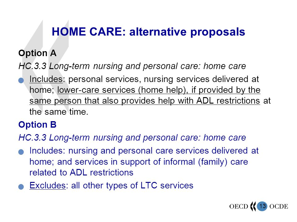 13 HOME CARE: alternative proposals Option A HC.3.3 Long-term nursing and personal care: home care Includes: personal services, nursing services delivered at home; lower-care services (home help), if provided by the same person that also provides help with ADL restrictions at the same time.