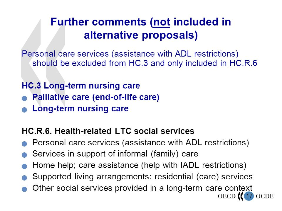17 Further comments (not included in alternative proposals) Personal care services (assistance with ADL restrictions) should be excluded from HC.3 and only included in HC.R.6 HC.3 Long-term nursing care Palliative care (end-of-life care) Long-term nursing care HC.R.6.