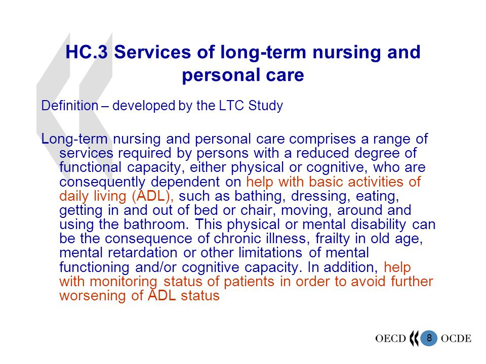 8 HC.3Services of long-term nursing and personal care Definition – developed by the LTC Study Long-term nursing and personal care comprises a range of services required by persons with a reduced degree of functional capacity, either physical or cognitive, who are consequently dependent on help with basic activities of daily living (ADL), such as bathing, dressing, eating, getting in and out of bed or chair, moving, around and using the bathroom.