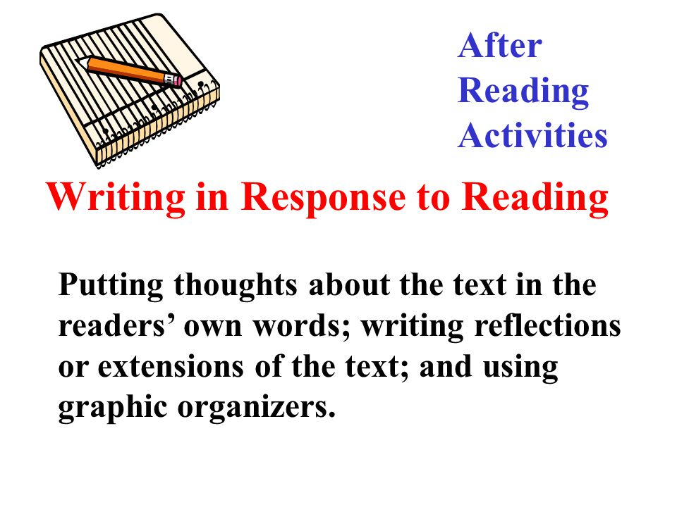 Writing in Response to Reading Putting thoughts about the text in the readers' own words; writing reflections or extensions of the text; and using graphic organizers.