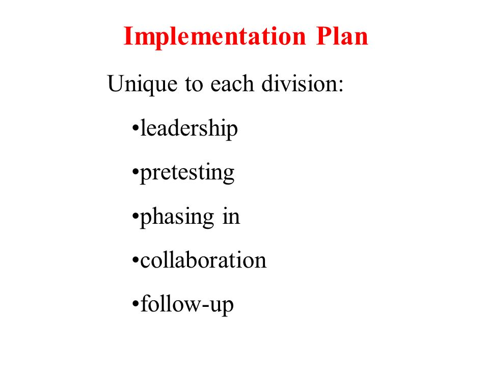 Implementation Plan Unique to each division: leadership pretesting phasing in collaboration follow-up