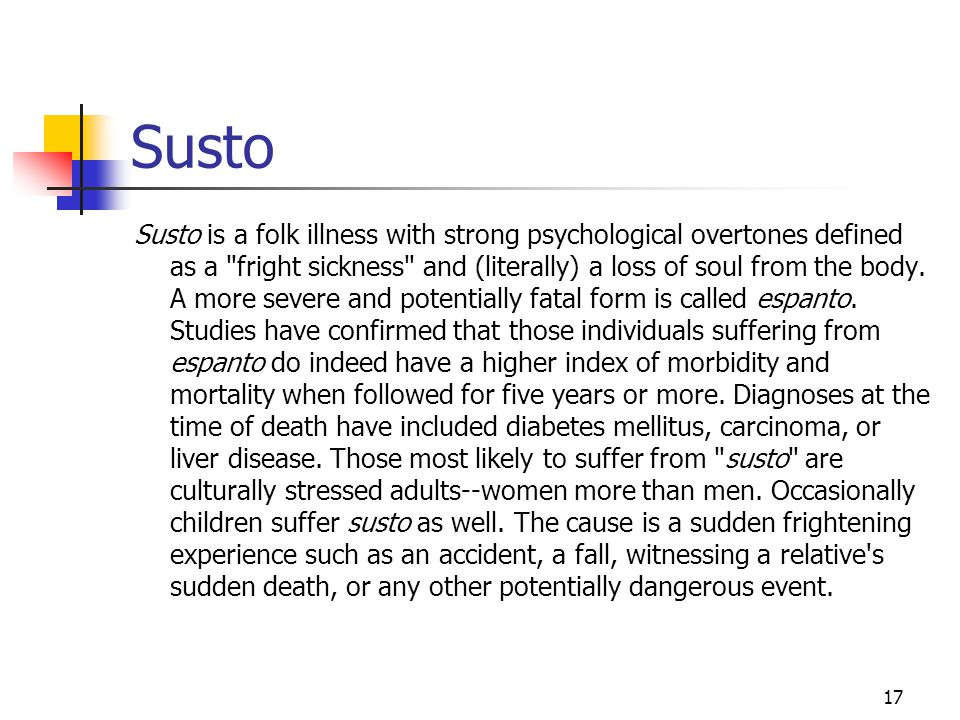 17 Susto Susto is a folk illness with strong psychological overtones defined as a fright sickness and (literally) a loss of soul from the body.