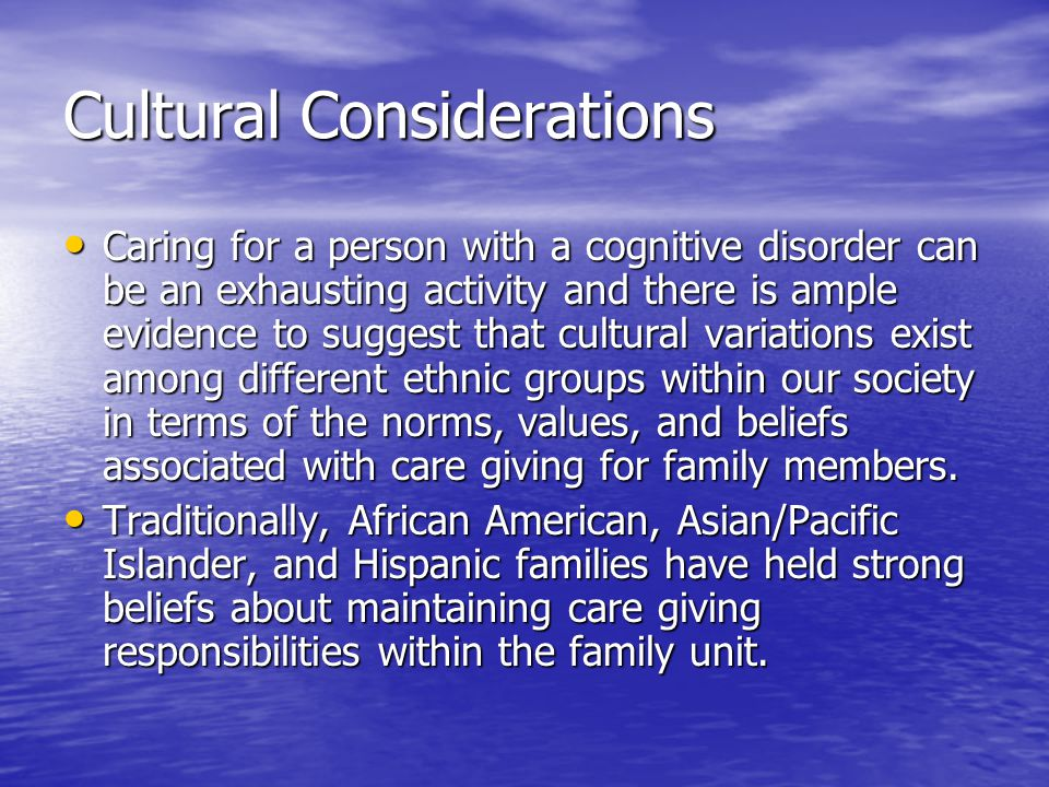 Cultural Considerations Caring for a person with a cognitive disorder can be an exhausting activity and there is ample evidence to suggest that cultural variations exist among different ethnic groups within our society in terms of the norms, values, and beliefs associated with care giving for family members.