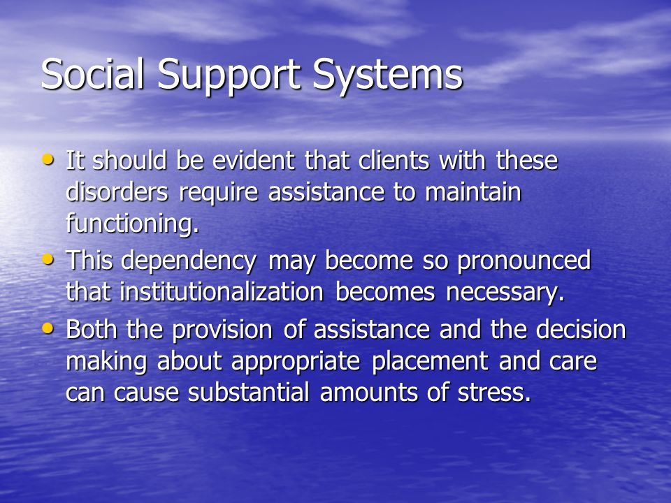 Social Support Systems It should be evident that clients with these disorders require assistance to maintain functioning.