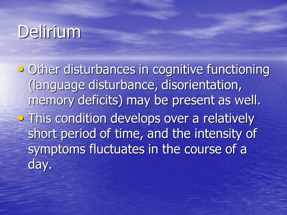 Delirium Other disturbances in cognitive functioning (language disturbance, disorientation, memory deficits) may be present as well.