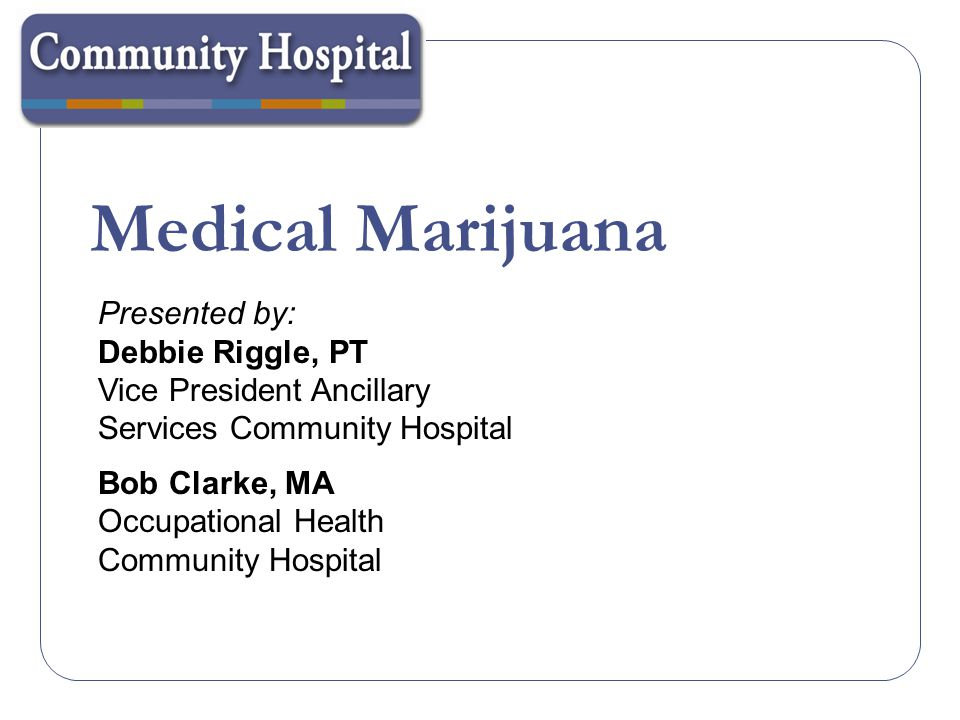 Medical Marijuana Presented by: Debbie Riggle, PT Vice President Ancillary Services Community Hospital Bob Clarke, MA Occupational Health Community Ho