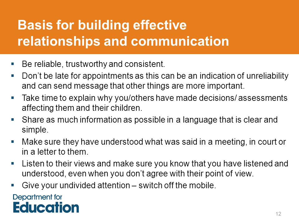 Basis for building effective relationships and communication 12  Be reliable, trustworthy and consistent.