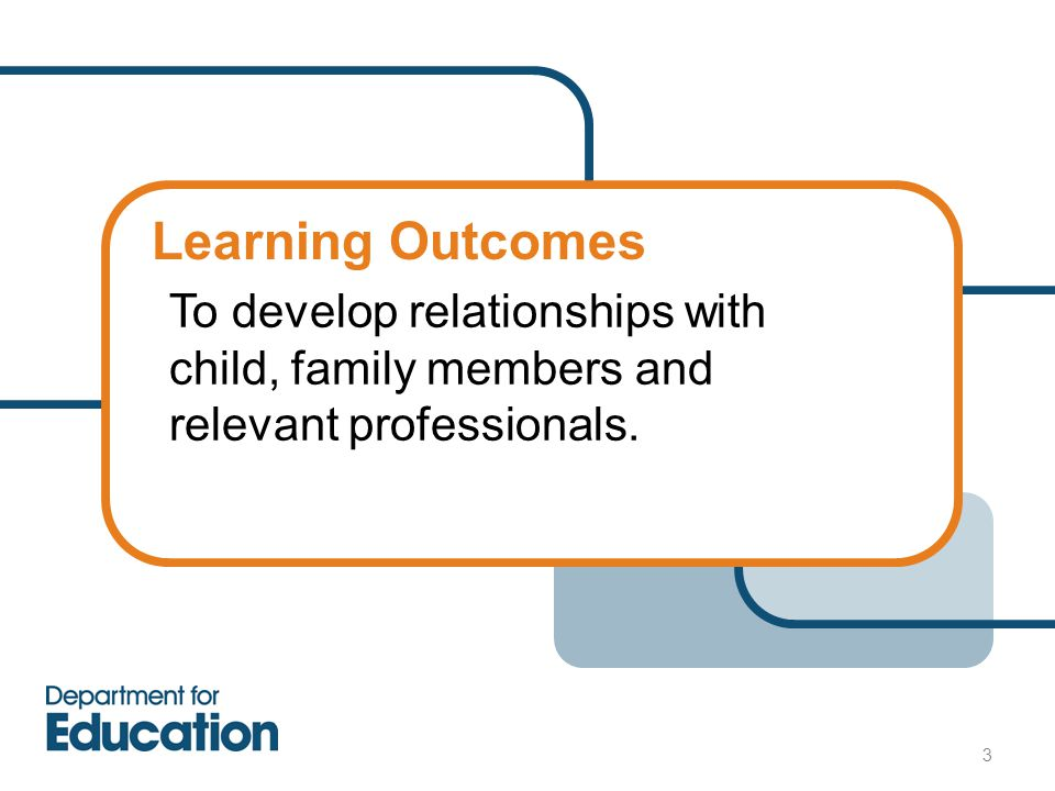 Learning Outcomes To develop relationships with child, family members and relevant professionals. 3