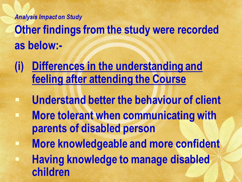 Analysis Impact on Study Other findings from the study were recorded as below:- (i)Differences in the understanding and feeling after attending the Course  Understand better the behaviour of client  More tolerant when communicating with parents of disabled person  More knowledgeable and more confident  Having knowledge to manage disabled children